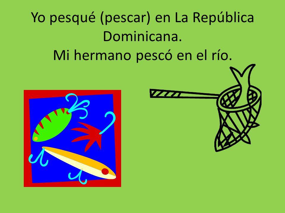 Yo pesqué (pescar) en La República Dominicana