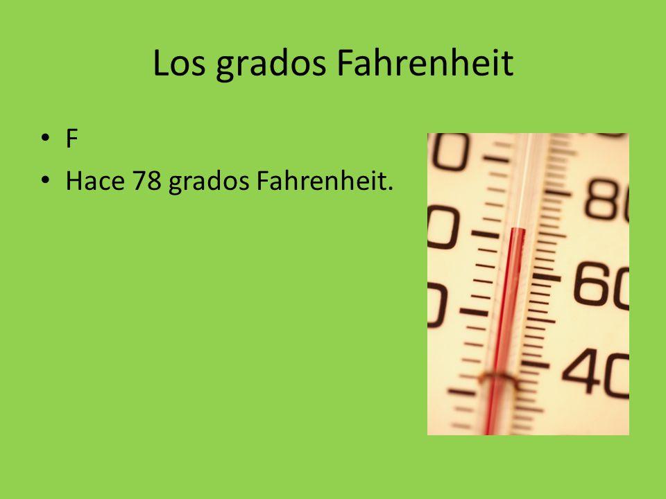 Los grados Fahrenheit F Hace 78 grados Fahrenheit.