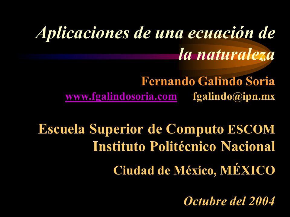 Aplicaciones de una ecuación de la naturaleza Fernando Galindo Soria www.fgalindosoria.com fgalindo@ipn.mx Escuela Superior de Computo ESCOM Instituto Politécnico Nacional Ciudad de México, MÉXICO Octubre del 2004