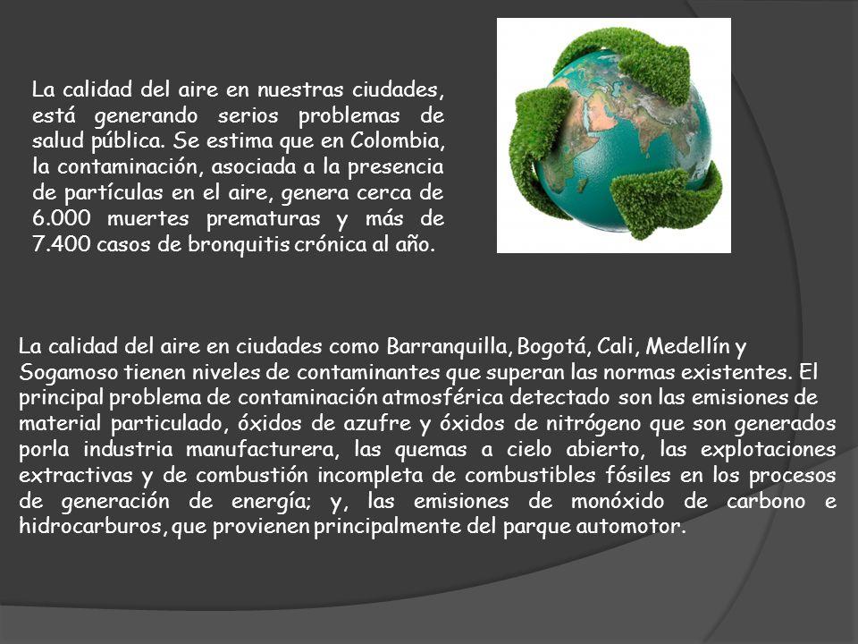 La calidad del aire en nuestras ciudades, está generando serios problemas de salud pública. Se estima que en Colombia, la contaminación, asociada a la presencia de partículas en el aire, genera cerca de 6.000 muertes prematuras y más de 7.400 casos de bronquitis crónica al año.