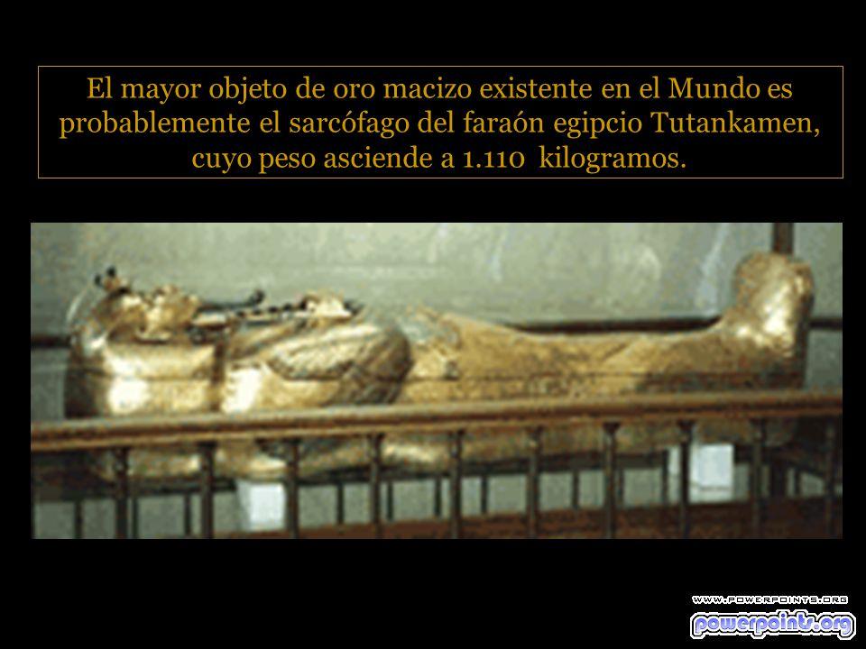 El mayor objeto de oro macizo existente en el Mundo es probablemente el sarcófago del faraón egipcio Tutankamen, cuyo peso asciende a 1.110 kilogramos.