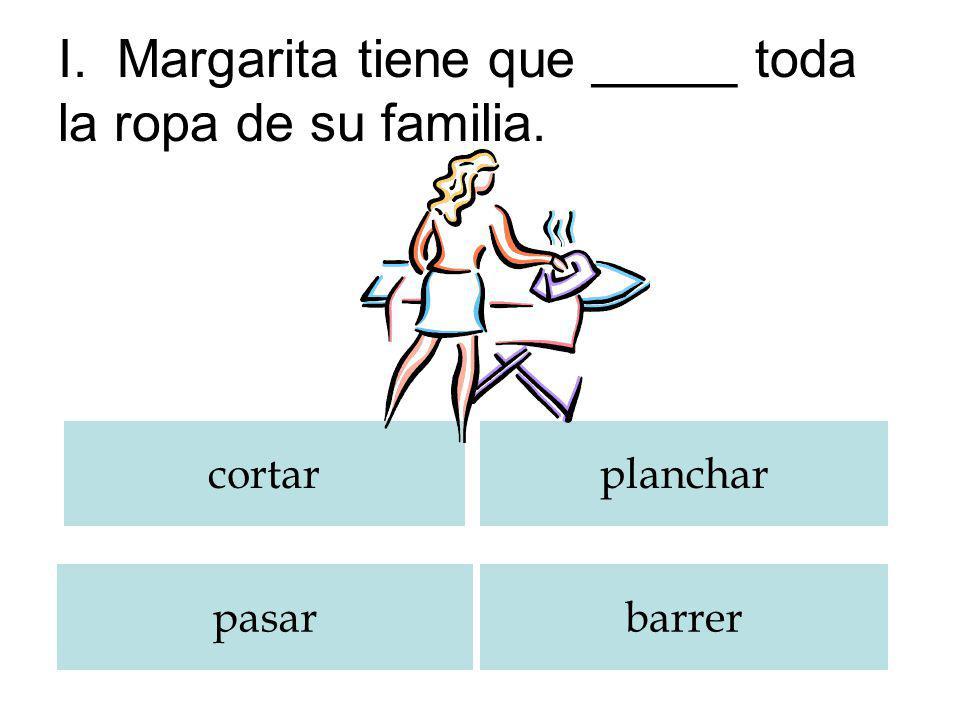 I. Margarita tiene que _____ toda la ropa de su familia.
