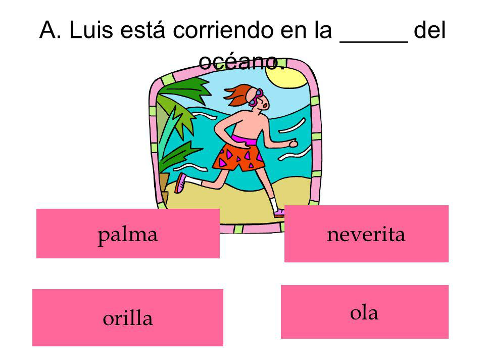 A. Luis está corriendo en la _____ del océano.