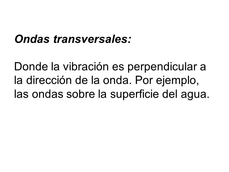 Ondas transversales: Donde la vibración es perpendicular a la dirección de la onda.