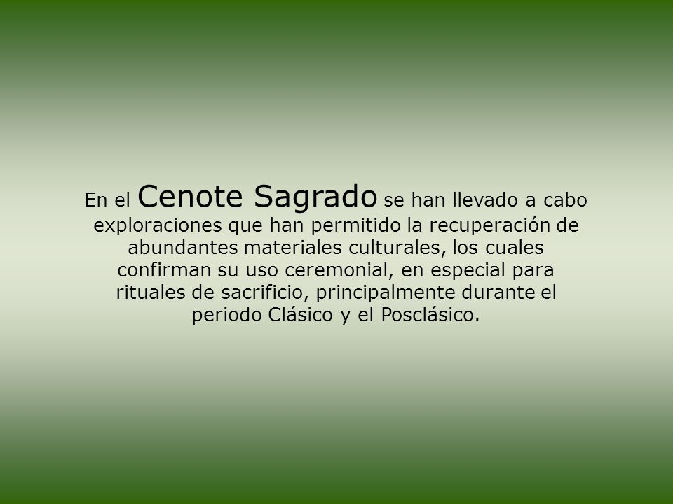 En el Cenote Sagrado se han llevado a cabo exploraciones que han permitido la recuperación de abundantes materiales culturales, los cuales confirman su uso ceremonial, en especial para rituales de sacrificio, principalmente durante el periodo Clásico y el Posclásico.