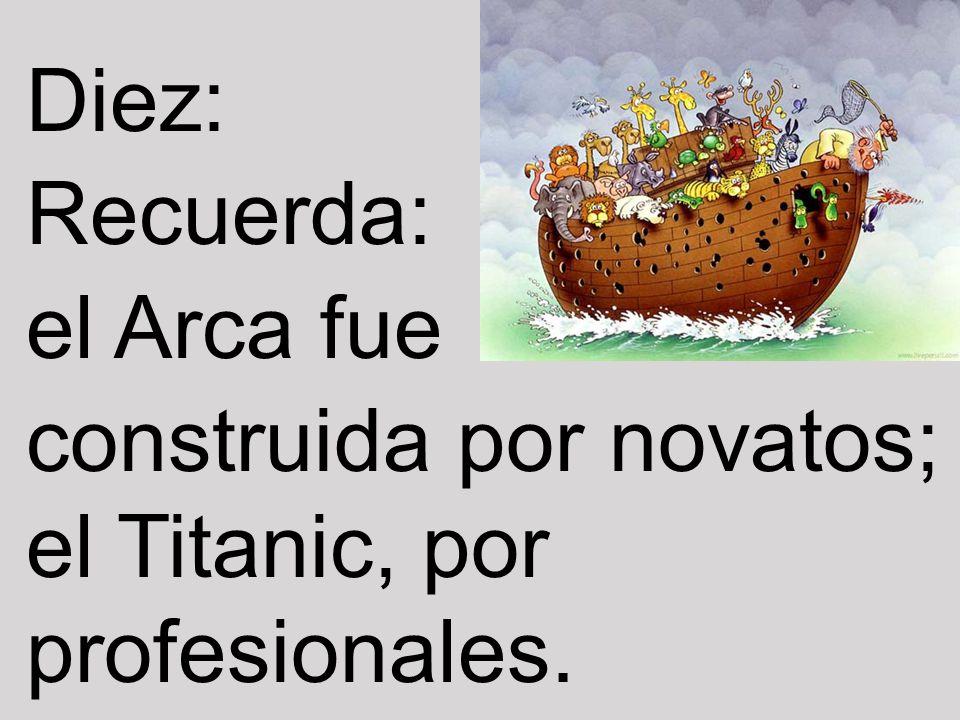 Diez: Recuerda: el Arca fue construida por novatos; el Titanic, por profesionales.