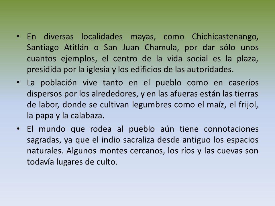 En diversas localidades mayas, como Chichicastenango, Santiago Atitlán o San Juan Chamula, por dar sólo unos cuantos ejemplos, el centro de la vida social es la plaza, presidida por la iglesia y los edificios de las autoridades.
