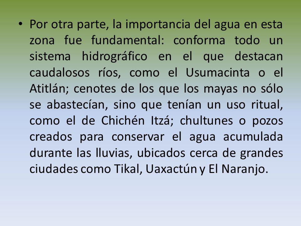 Por otra parte, la importancia del agua en esta zona fue fundamental: conforma todo un sistema hidrográfico en el que destacan caudalosos ríos, como el Usumacinta o el Atitlán; cenotes de los que los mayas no sólo se abastecían, sino que tenían un uso ritual, como el de Chichén Itzá; chultunes o pozos creados para conservar el agua acumulada durante las lluvias, ubicados cerca de grandes ciudades como Tikal, Uaxactún y El Naranjo.