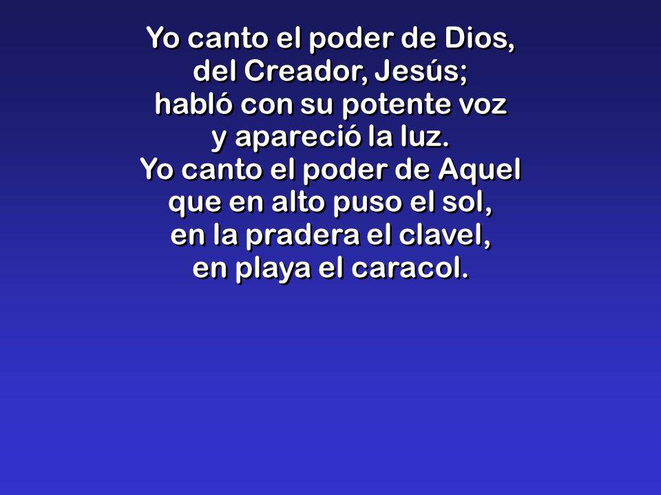 Yo canto el poder de Dios, del Creador, Jesús; habló con su potente voz y apareció la luz.
