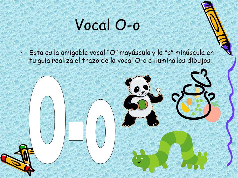 Vocal O-o Esta es la amigable vocal O mayúscula y la o minúscula en tu guía realiza el trazo de la vocal O-o e ilumina los dibujos.