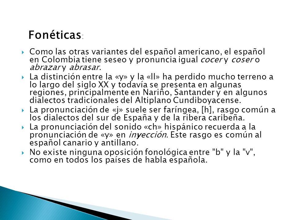 Fonéticas: Como las otras variantes del español americano, el español en Colombia tiene seseo y pronuncia igual cocer y coser o abrazar y abrasar.