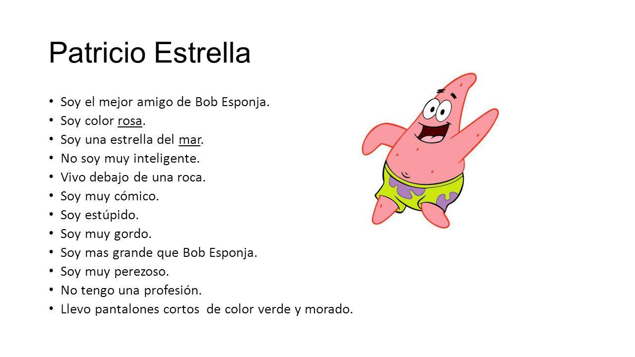 Patricio Estrella Soy el mejor amigo de Bob Esponja. Soy color rosa.