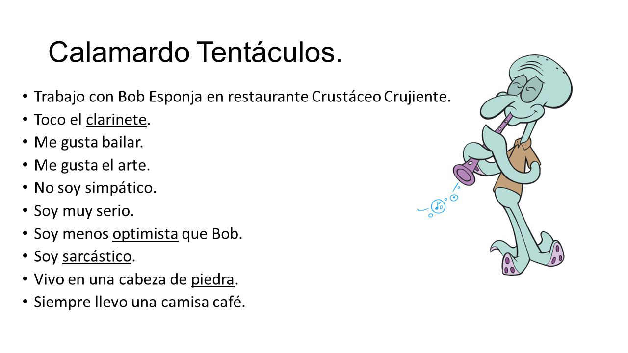 Calamardo Tentáculos. Trabajo con Bob Esponja en restaurante Crustáceo Crujiente. Toco el clarinete.