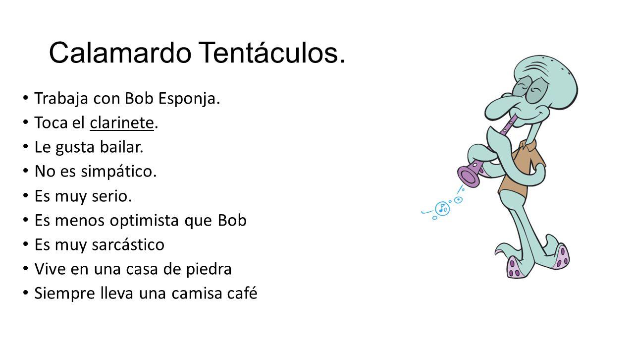 Calamardo Tentáculos. Trabaja con Bob Esponja. Toca el clarinete.