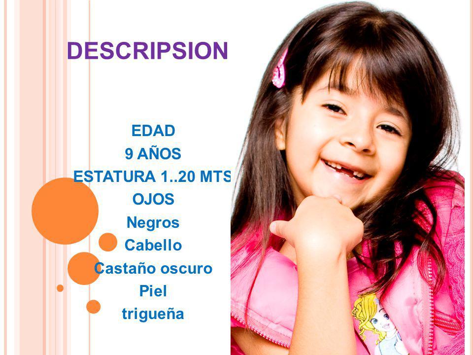 DESCRIPSION EDAD 9 AÑOS ESTATURA 1..20 MTS OJOS Negros Cabello