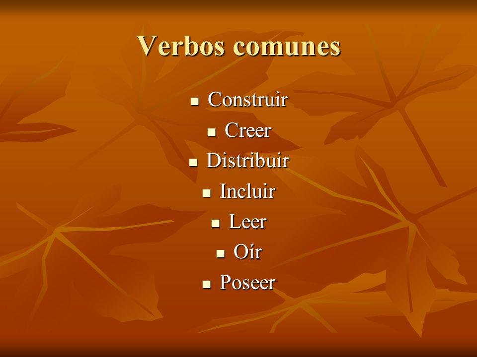 Verbos comunes Construir Creer Distribuir Incluir Leer Oír Poseer