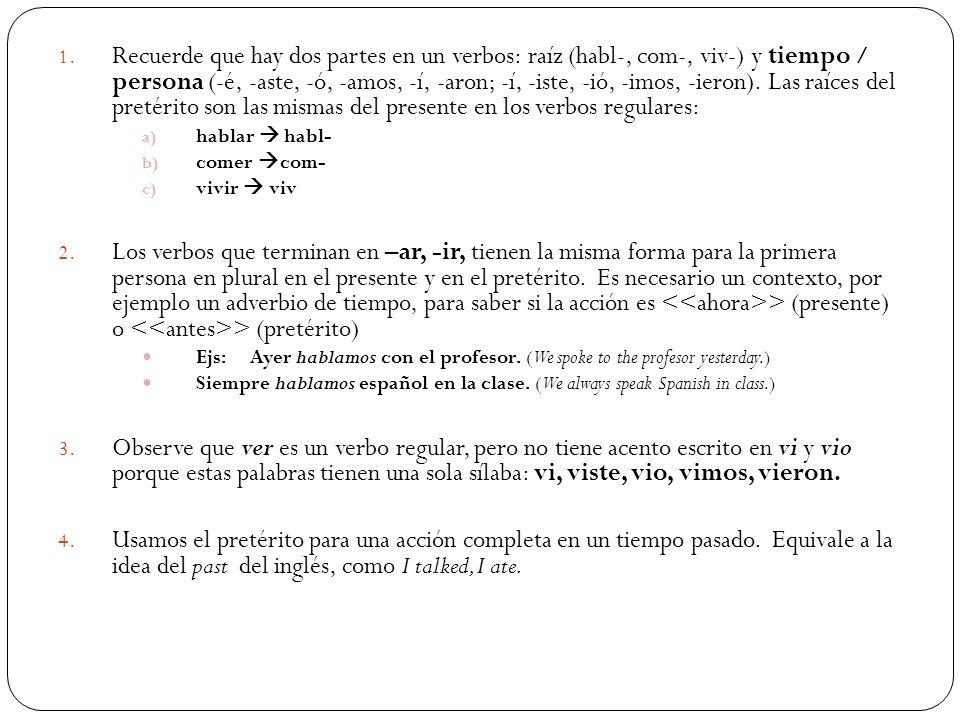 Recuerde que hay dos partes en un verbos: raíz (habl-, com-, viv-) y tiempo / persona (-é, -aste, -ó, -amos, -í, -aron; -í, -iste, -ió, -imos, -ieron). Las raíces del pretérito son las mismas del presente en los verbos regulares:
