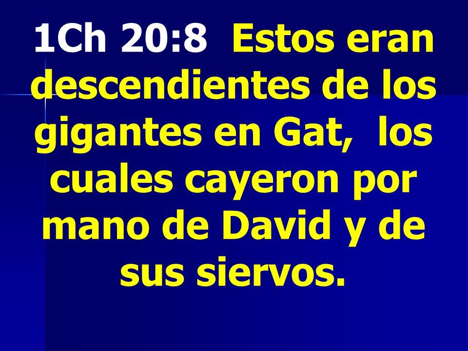 1Ch 20:8 Estos eran descendientes de los gigantes en Gat, los cuales cayeron por mano de David y de sus siervos.