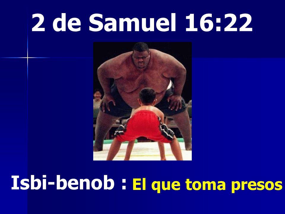 2 de Samuel 16:22 Isbi-benob : El que toma presos