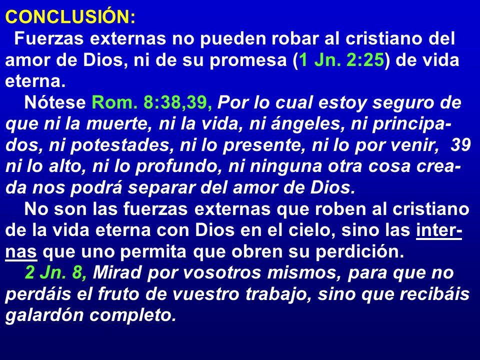CONCLUSIÓN: Fuerzas externas no pueden robar al cristiano del amor de Dios, ni de su promesa (1 Jn. 2:25) de vida eterna.