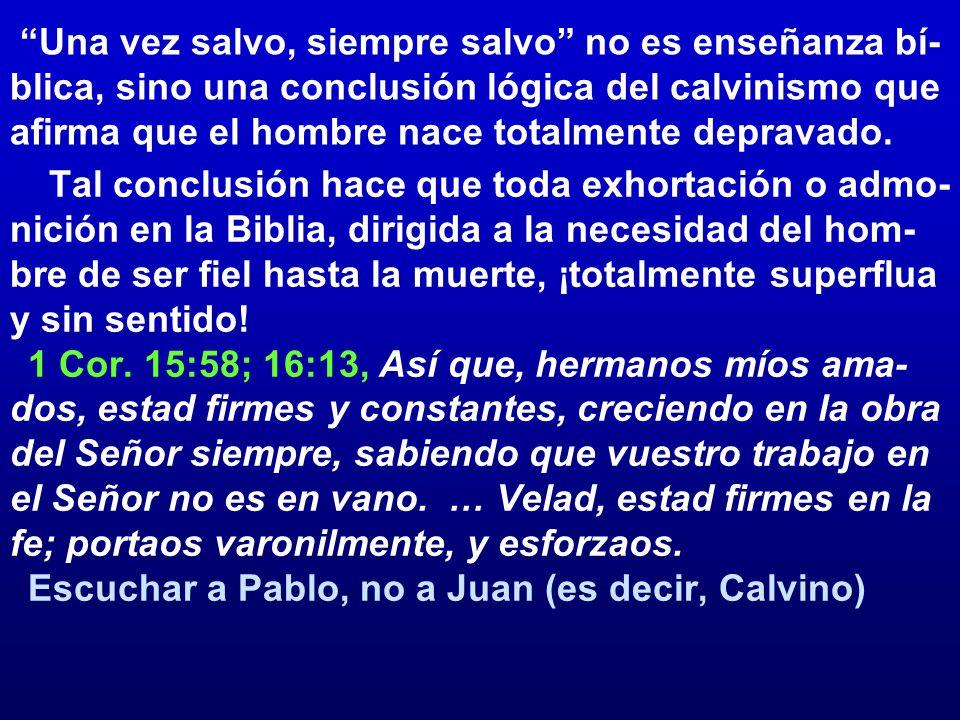 Una vez salvo, siempre salvo no es enseñanza bí-blica, sino una conclusión lógica del calvinismo que afirma que el hombre nace totalmente depravado.
