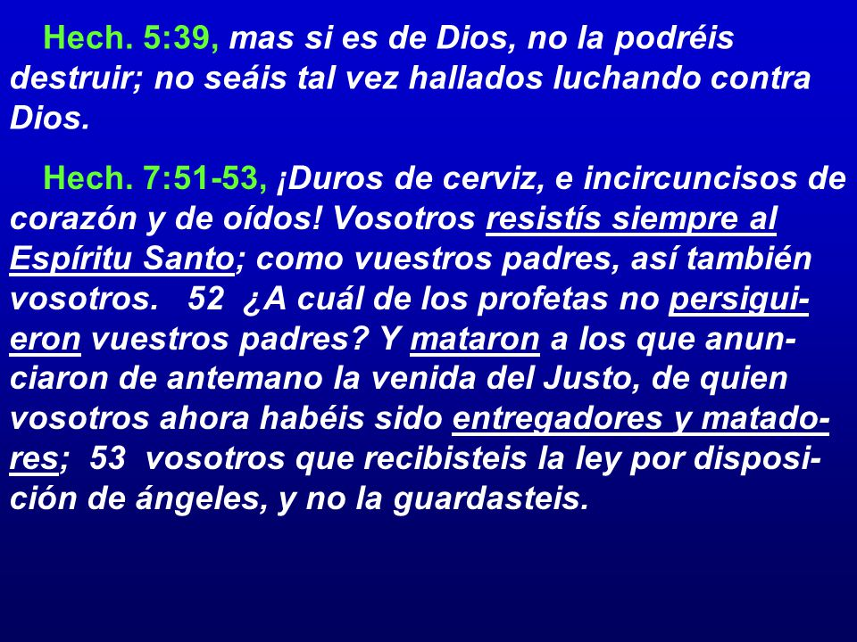 Hech. 5:39, mas si es de Dios, no la podréis destruir; no seáis tal vez hallados luchando contra Dios.