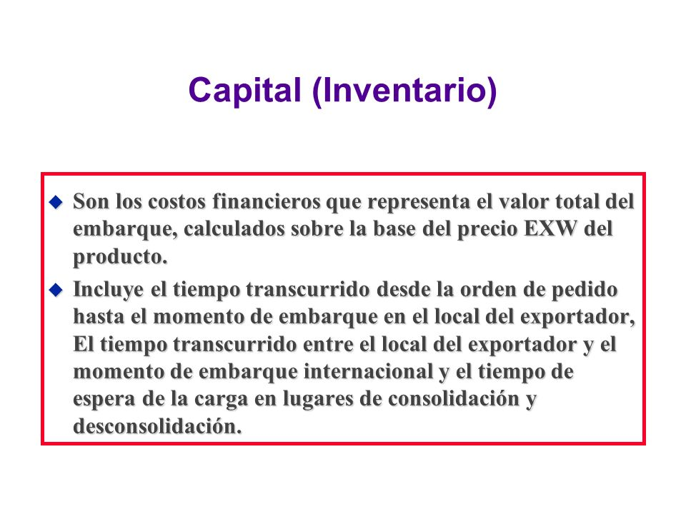 Capital (Inventario) Son los costos financieros que representa el valor total del embarque, calculados sobre la base del precio EXW del producto.