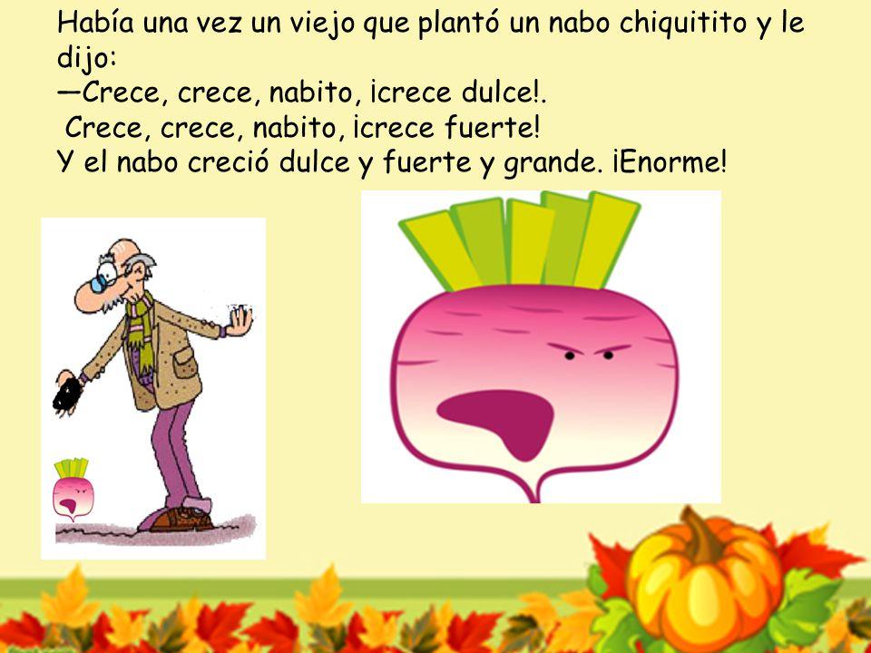 Había una vez un viejo que plantó un nabo chiquitito y le dijo: —Crece, crece, nabito, ¡crece dulce!.