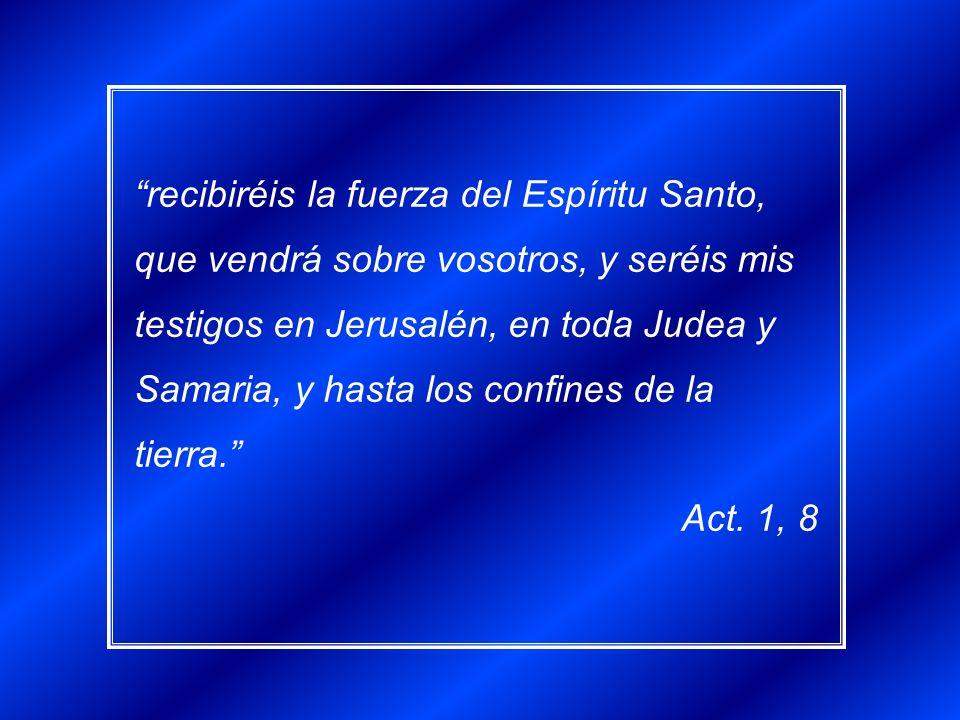 recibiréis la fuerza del Espíritu Santo, que vendrá sobre vosotros, y seréis mis testigos en Jerusalén, en toda Judea y Samaria, y hasta los confines de la tierra.
