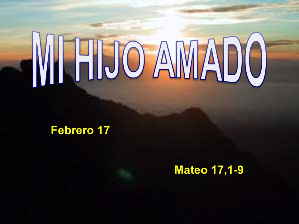 MI HIJO AMADO Febrero 17 Mateo 17,1-9