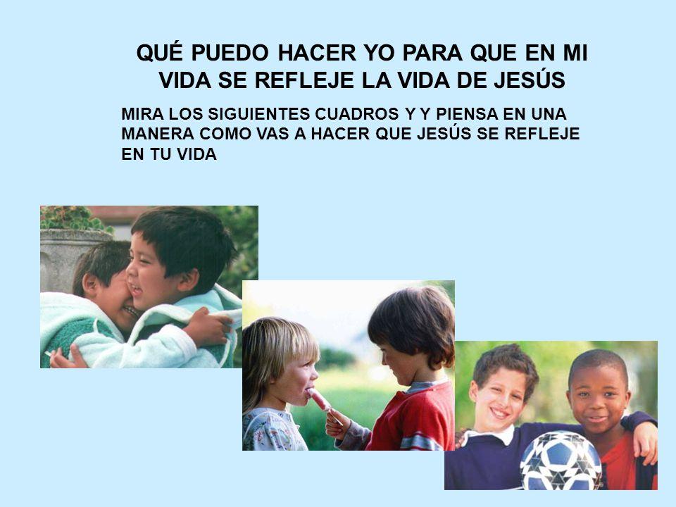 QUÉ PUEDO HACER YO PARA QUE EN MI VIDA SE REFLEJE LA VIDA DE JESÚS