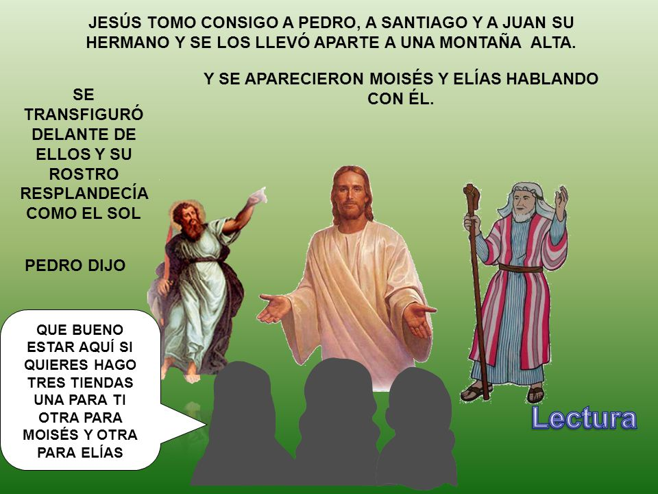 JESÚS TOMO CONSIGO A PEDRO, A SANTIAGO Y A JUAN SU HERMANO Y SE LOS LLEVÓ APARTE A UNA MONTAÑA ALTA.