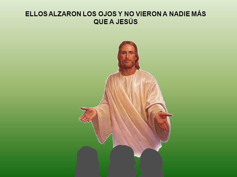 ELLOS ALZARON LOS OJOS Y NO VIERON A NADIE MÁS QUE A JESÚS