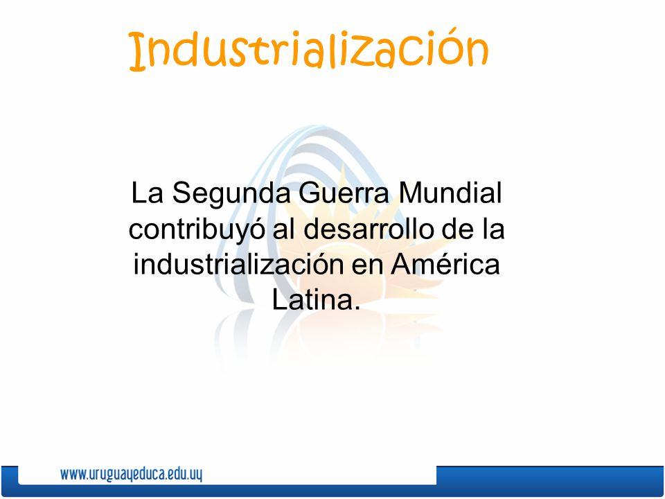 Industrialización La Segunda Guerra Mundial contribuyó al desarrollo de la industrialización en América Latina.