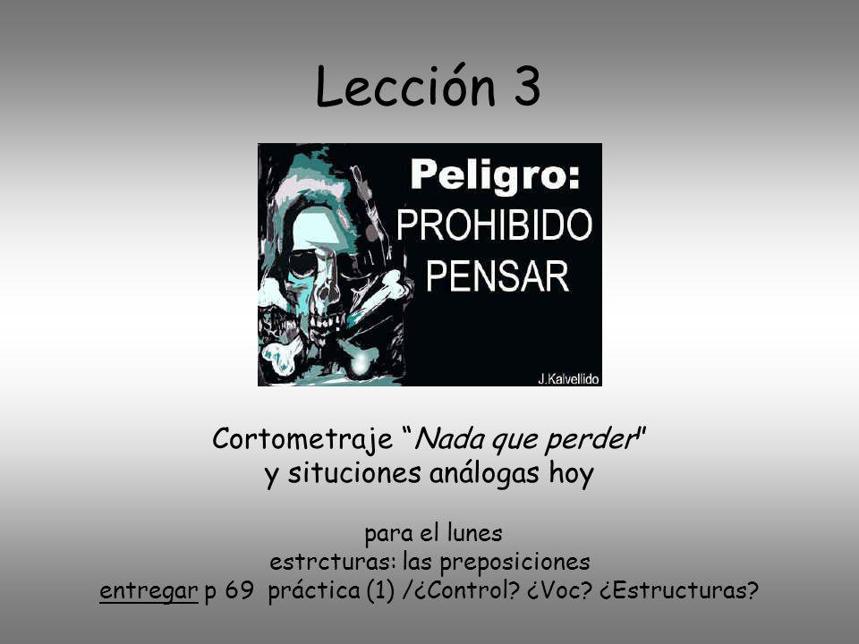 Lección 3 Cortometraje Nada que perder y situciones análogas hoy para el lunes estrcturas: las preposiciones entregar p 69 práctica (1) /¿Control.