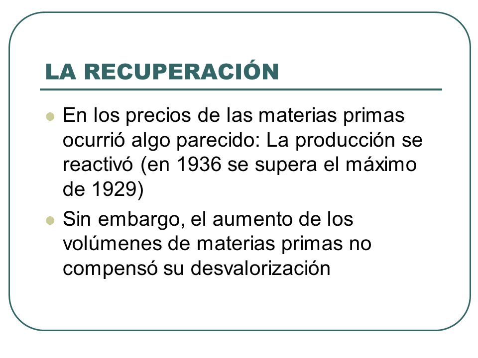 LA RECUPERACIÓN En los precios de las materias primas ocurrió algo parecido: La producción se reactivó (en 1936 se supera el máximo de 1929)
