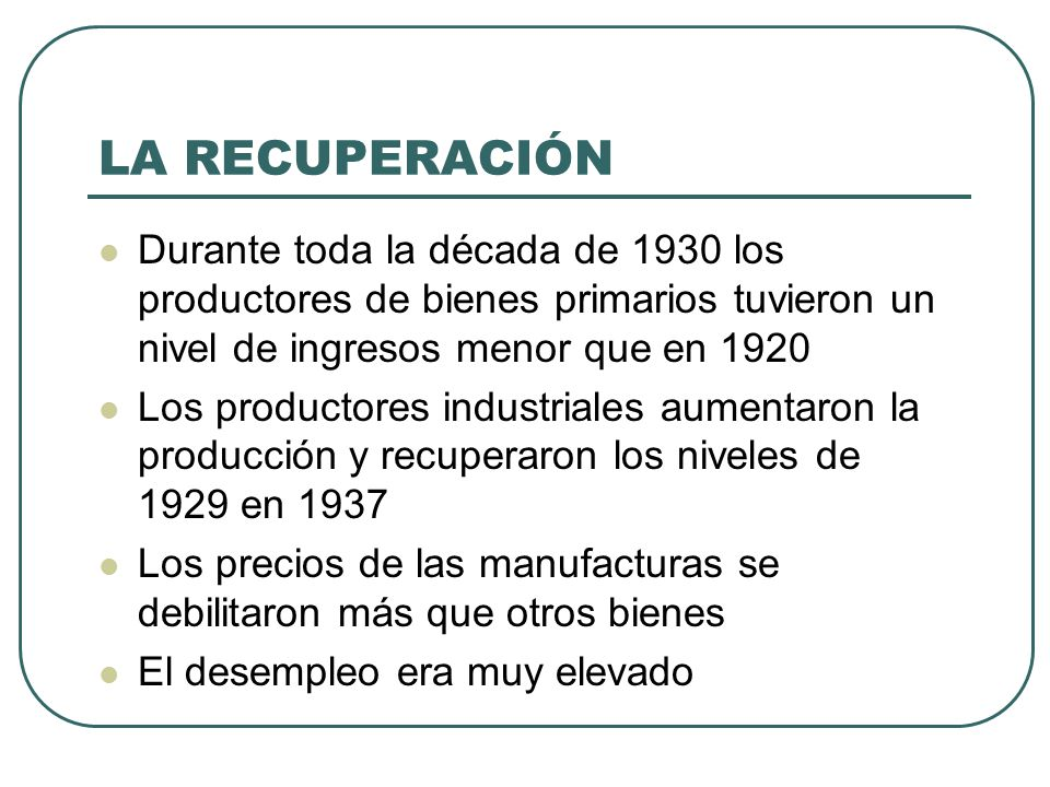 LA RECUPERACIÓN Durante toda la década de 1930 los productores de bienes primarios tuvieron un nivel de ingresos menor que en 1920.