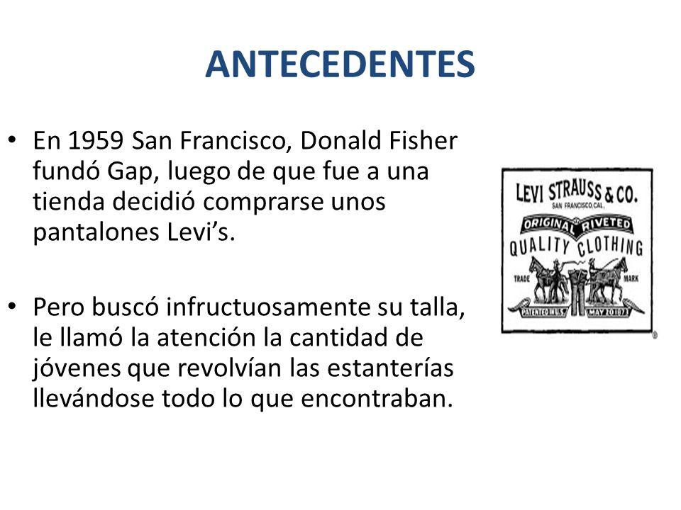 ANTECEDENTES En 1959 San Francisco, Donald Fisher fundó Gap, luego de que fue a una tienda decidió comprarse unos pantalones Levi's.