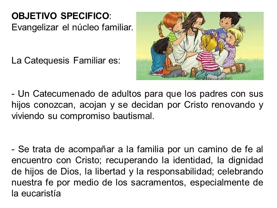 OBJETIVO SPECIFICO:Evangelizar el núcleo familiar. La Catequesis Familiar es: