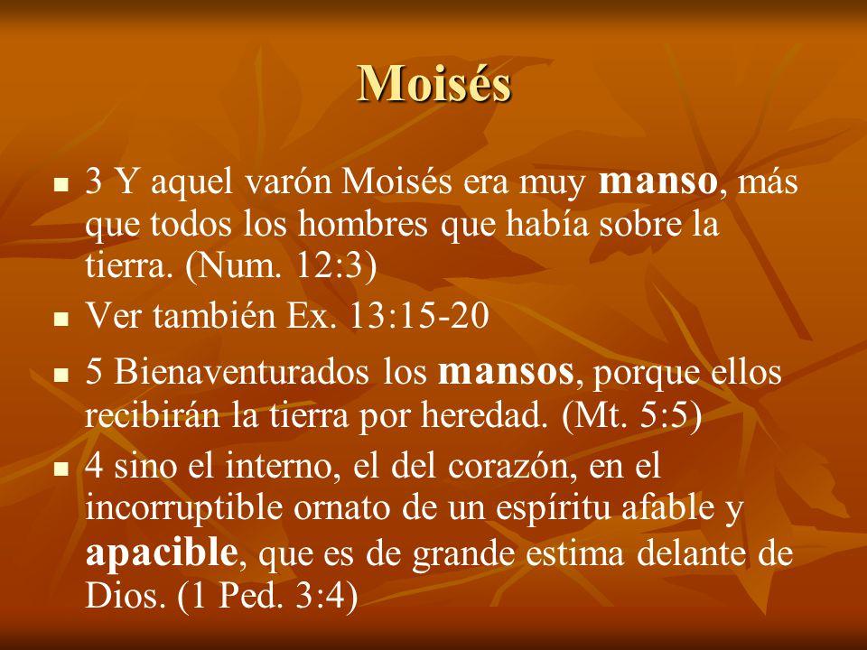 Moisés 3 Y aquel varón Moisés era muy manso, más que todos los hombres que había sobre la tierra. (Num. 12:3)