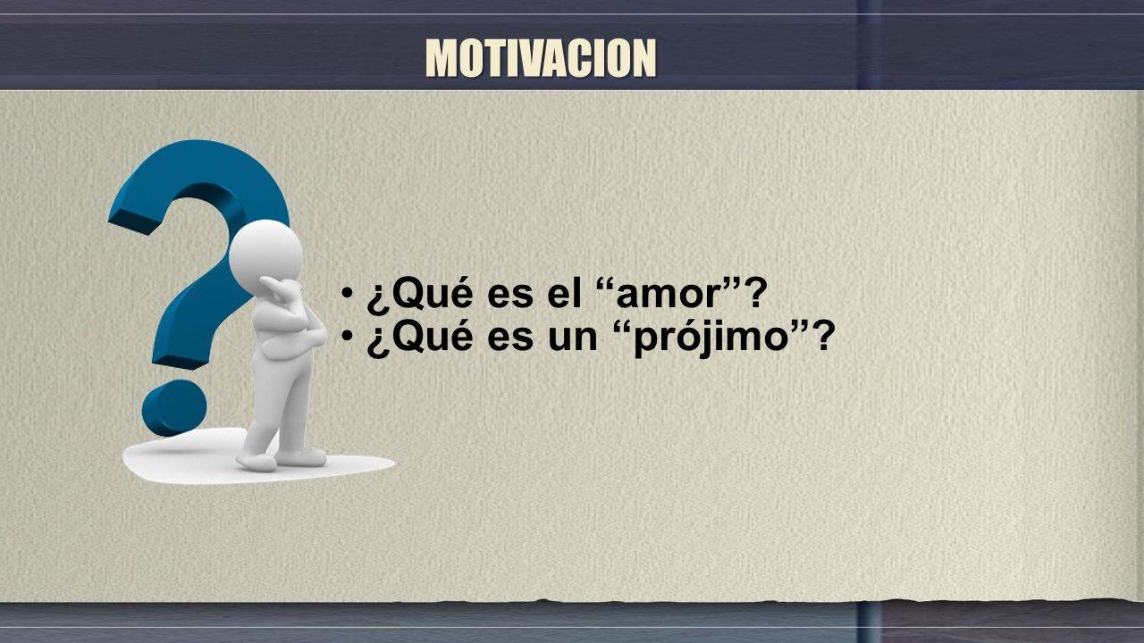 MOTIVACION ¿Qué es el amor ¿Qué es un prójimo