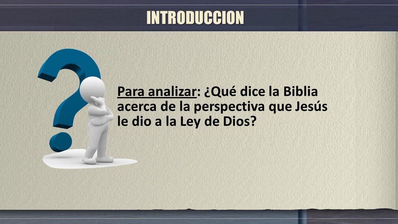 INTRODUCCION Para analizar: ¿Qué dice la Biblia acerca de la perspectiva que Jesús le dio a la Ley de Dios