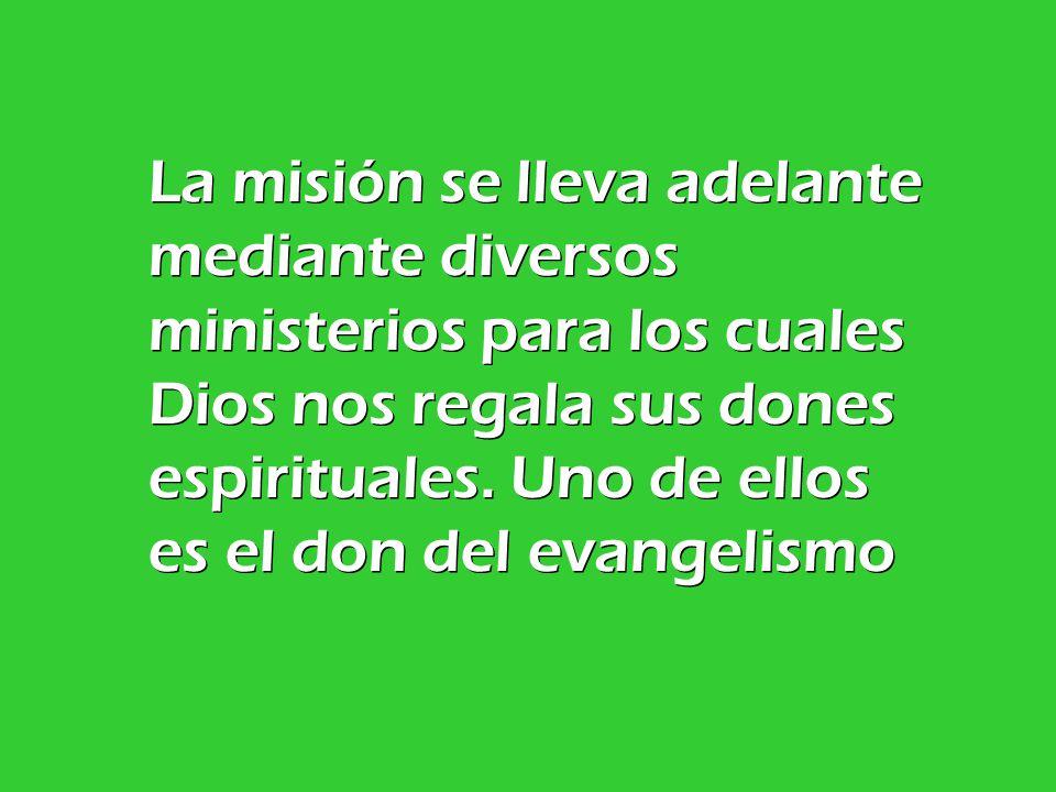 La misión se lleva adelante mediante diversos ministerios para los cuales Dios nos regala sus dones espirituales.