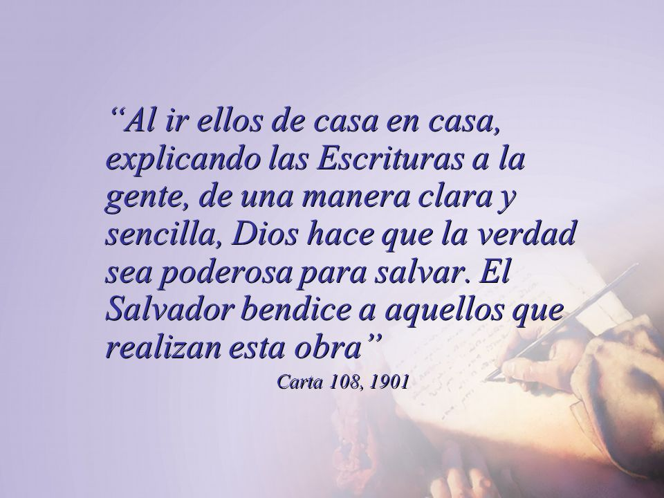 Al ir ellos de casa en casa, explicando las Escrituras a la gente, de una manera clara y sencilla, Dios hace que la verdad sea poderosa para salvar. El Salvador bendice a aquellos que realizan esta obra