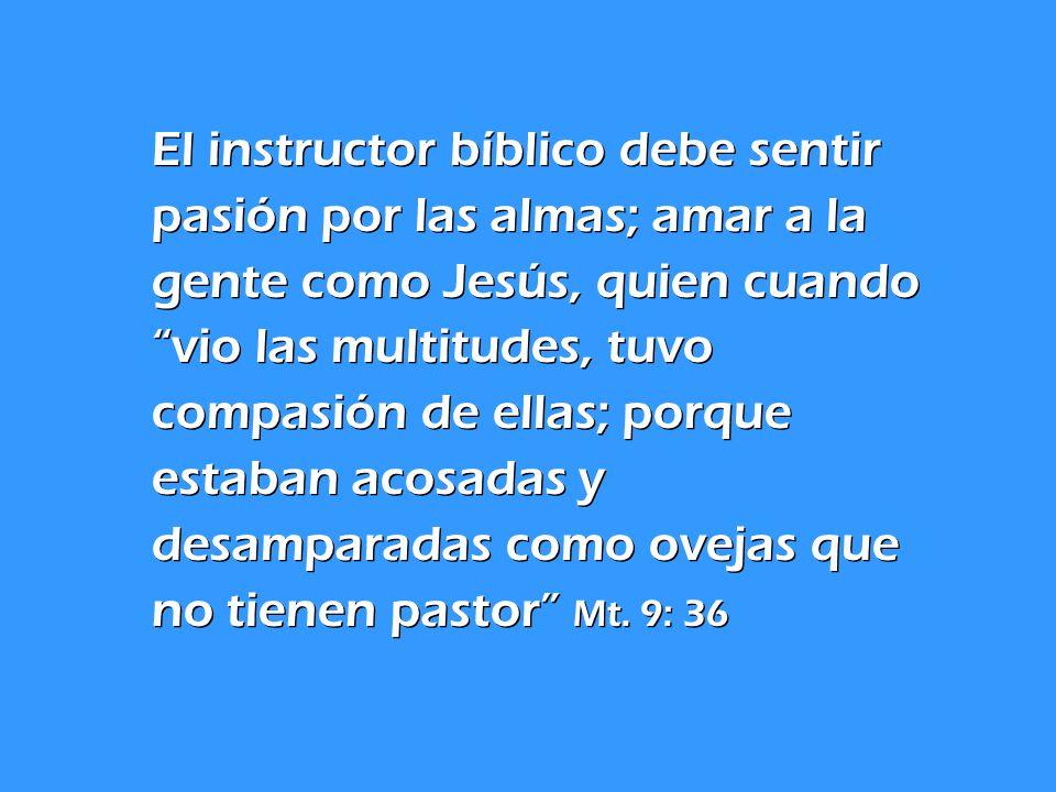 El instructor bíblico debe sentir pasión por las almas; amar a la gente como Jesús, quien cuando vio las multitudes, tuvo compasión de ellas; porque estaban acosadas y desamparadas como ovejas que no tienen pastor Mt.