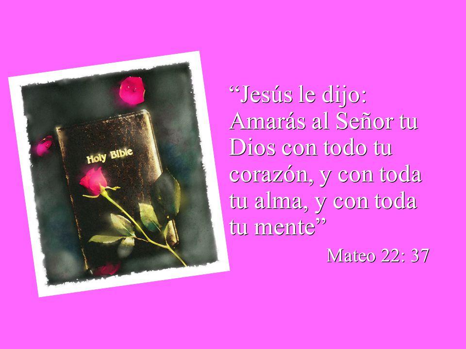 Jesús le dijo: Amarás al Señor tu Dios con todo tu corazón, y con toda tu alma, y con toda tu mente