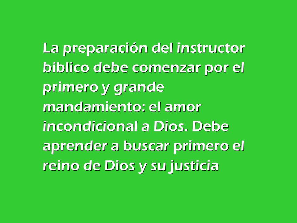 La preparación del instructor bíblico debe comenzar por el primero y grande mandamiento: el amor incondicional a Dios.