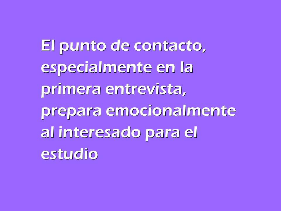 El punto de contacto, especialmente en la primera entrevista, prepara emocionalmente al interesado para el estudio