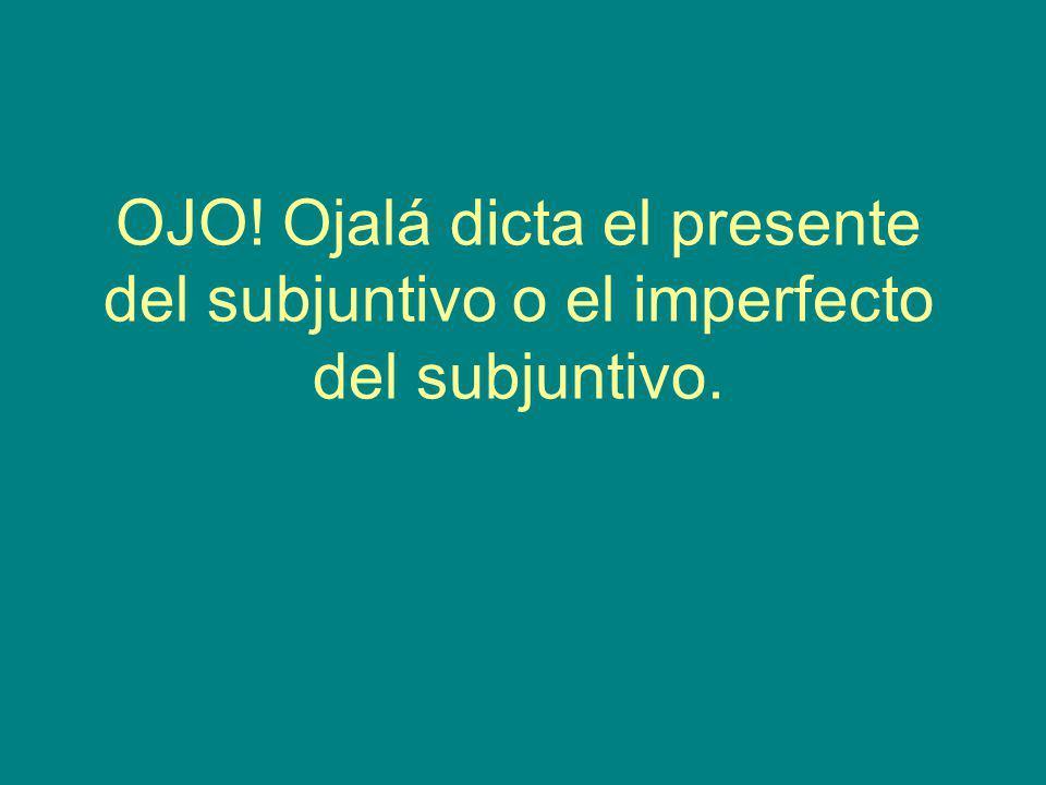 OJO! Ojalá dicta el presente del subjuntivo o el imperfecto del subjuntivo.