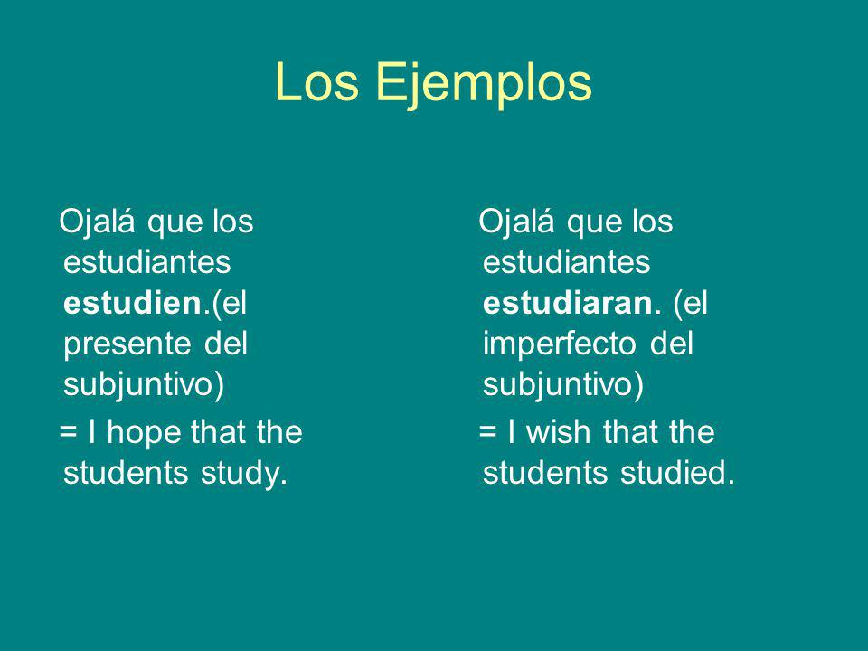 Los Ejemplos Ojalá que los estudiantes estudien.(el presente del subjuntivo) = I hope that the students study.